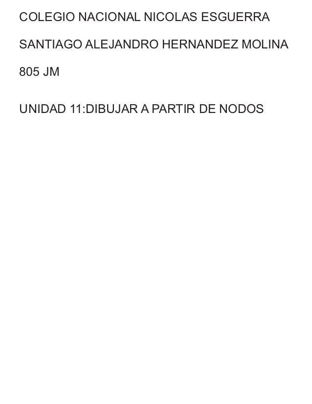 COLEGIO NACIONAL NICOLAS ESGUERRA SANTIAGO ALEJANDRO HERNANDEZ MOLINA 805 JM UNIDAD 11:DIBUJAR A PARTIR DE NODOS
