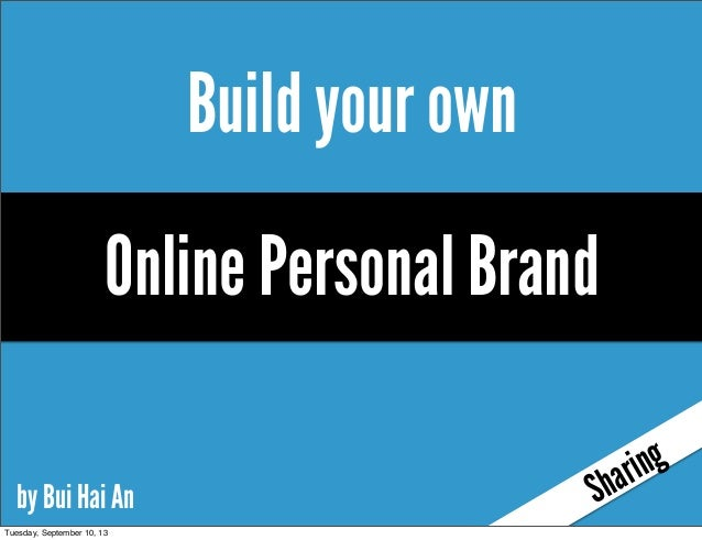 Build your own Sharing by Bui Hai An Online Personal Brand Tuesday, September 10, 13