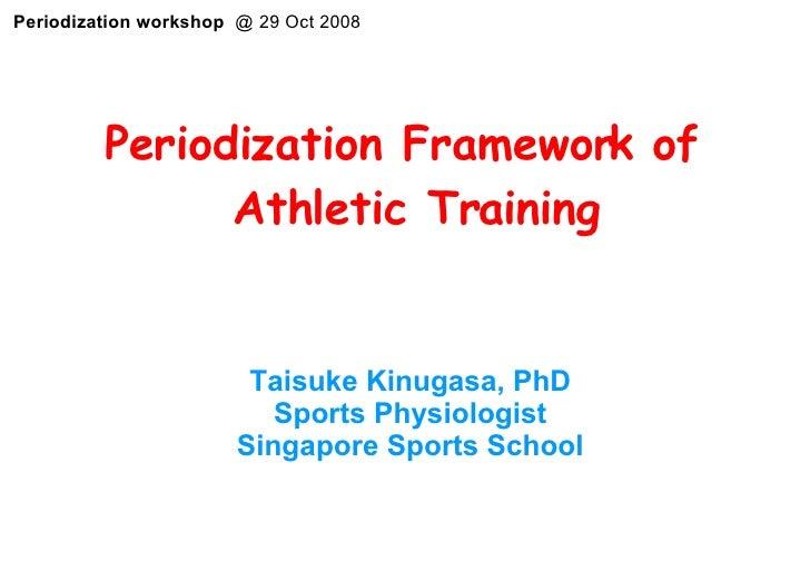 <ul><li>Periodization Framework of Athletic Training </li></ul>  Taisuke Kinugasa, PhD Sports Physiologist Singapore Sport...
