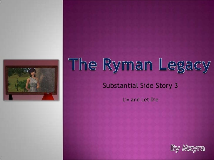 The Ryman Legacy<br />Substantial Side Story 3<br />Liv and Let Die<br />By Mzyra<br />