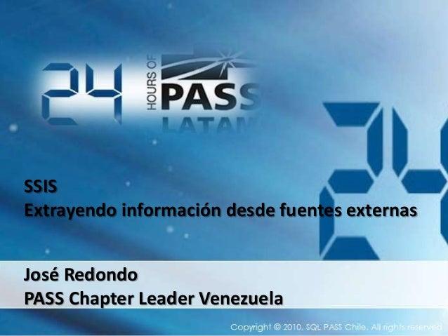 SSIS Extrayendo información desde fuentes externas José Redondo PASS Chapter Leader Venezuela