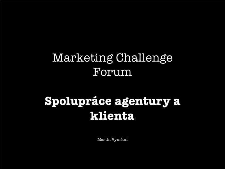 Marketing Challenge       ForumSpolupráce agentury a       klienta        Martin Vymětal