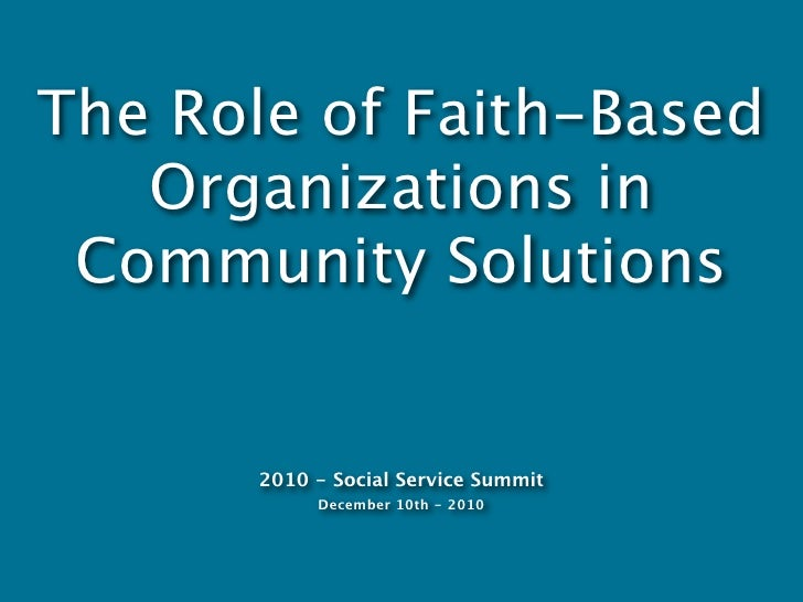 The Role of Faith-Based   Organizations in Community Solutions       2010 - Social Service Summit            December 10th...