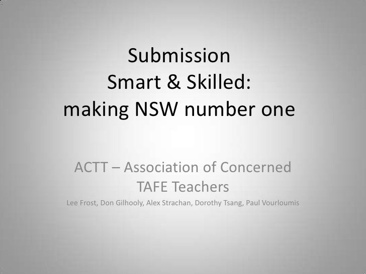 Submission    Smart & Skilled:making NSW number one  ACTT – Association of Concerned           TAFE TeachersLee Frost, Don...