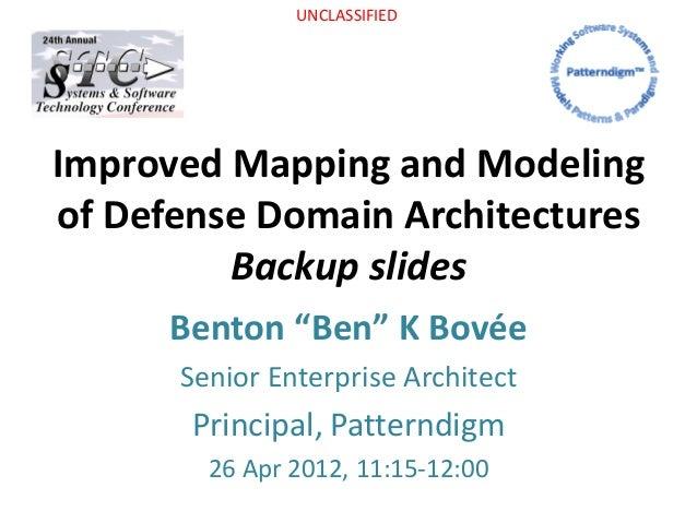 """UNCLASSIFIED Improved Mapping and Modeling of Defense Domain Architectures Backup slides Benton """"Ben"""" K Bovée Senior Enter..."""
