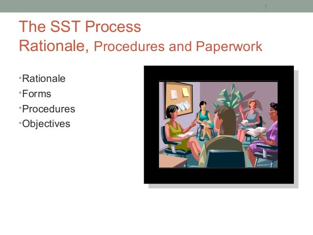 The SST Process Rationale, Procedures and Paperwork •Rationale •Forms •Procedures •Objectives 1