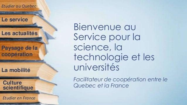 Bienvenue au Service pour la science, la technologie et les universités Facilitateur de coopération entre le Quebec et la ...