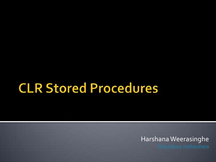 CLR Stored Procedures<br />HarshanaWeerasinghe<br />http://about.me/harshana<br />