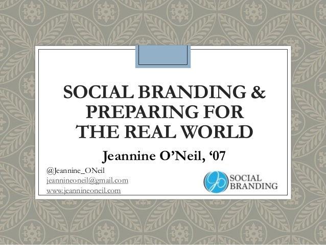 SOCIAL BRANDING & PREPARING FOR THE REAL WORLD Jeannine O'Neil, '07 @Jeannine_ONeil jeannineoneil@gmail.com www.jeannineon...