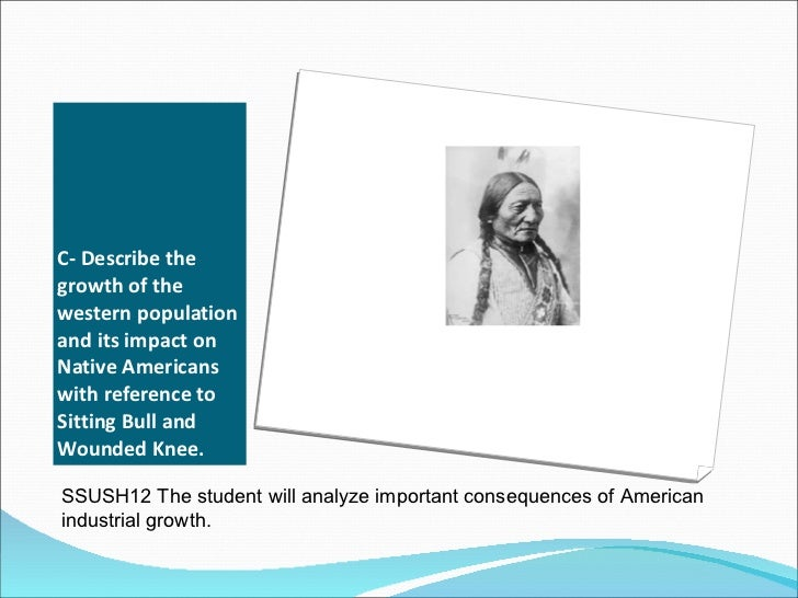 C- Describe the growth of the western population and its impact on Native Americans with reference to Sitting Bull and Wou...