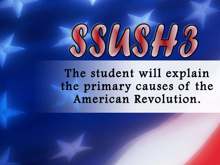 The student will explain the primary causes of the American Revolution. SSUSH3