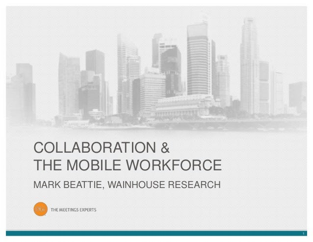 COLLABORATION & THE MOBILE WORKFORCE MARK BEATTIE, WAINHOUSE RESEARCH  1