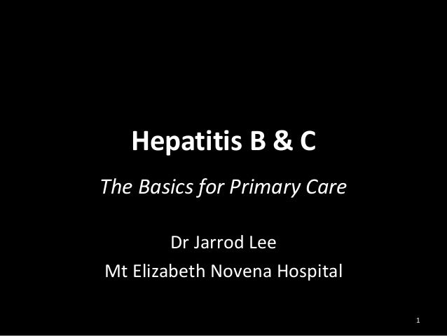 Hepatitis B & C The Basics for Primary Care Dr Jarrod Lee Mt Elizabeth Novena Hospital 1