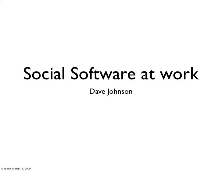 Social Software at work                          Dave Johnson     Monday, March 16, 2009