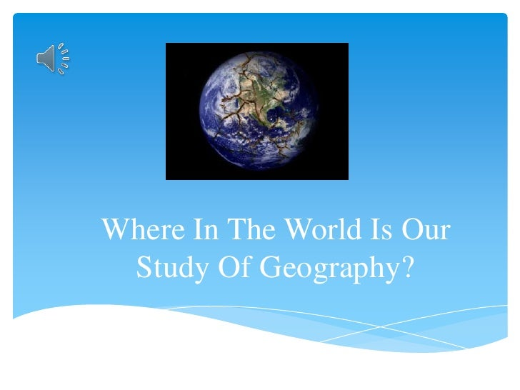 Where In The World Is Our Study Of Geography?<br />