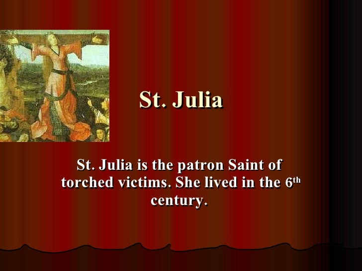 St. Julia St. Julia is the patron Saint of  torched victims. She lived in the 6 th  century.