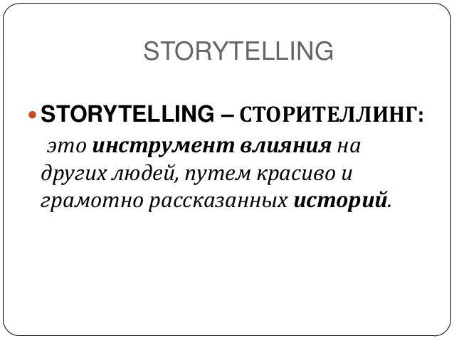 STORYTELLING STORYTELLING – СТОРИТЕЛЛИНГ:это инструмент влияния надругих людей, путем красиво играмотно рассказанных исто...