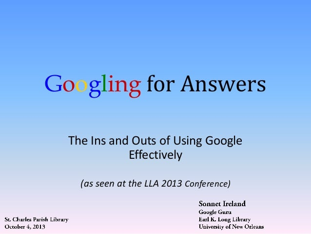 Googling for Answers The Ins and Outs of Using Google Effectively (as seen at the LLA 2013 Conference)