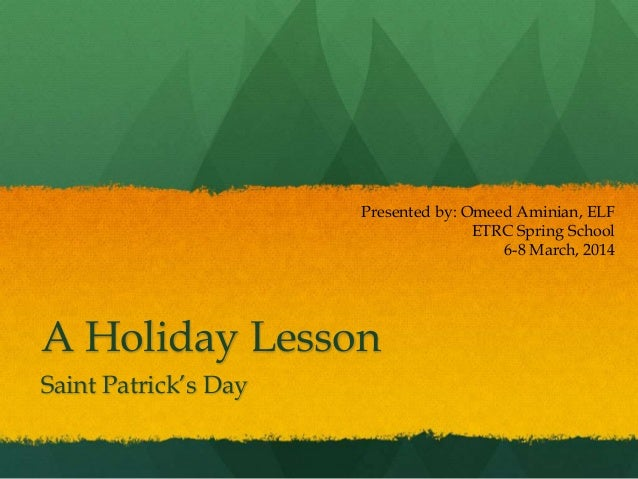 A Holiday Lesson Saint Patrick's Day Presented by: Omeed Aminian, ELF ETRC Spring School 6-8 March, 2014