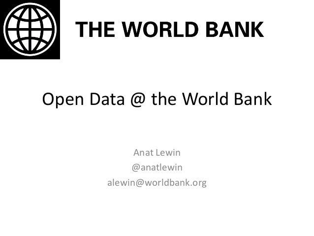 Open Data @ the World Bank Anat Lewin @anatlewin alewin@worldbank.org