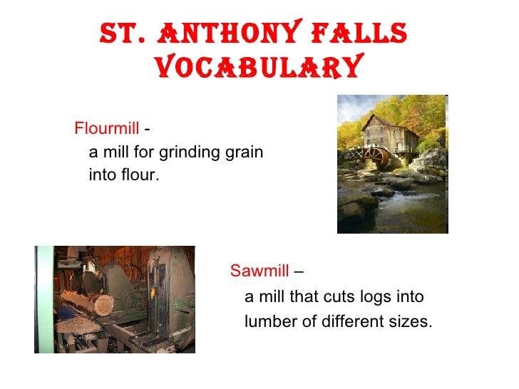 St. Anthony Falls  Vocabulary <ul><li>Flourmill  - </li></ul><ul><li>a mill for grinding grain  </li></ul><ul><li>into flo...