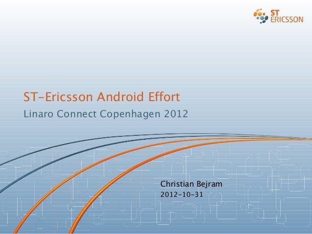 ST-Ericsson Android Effort Linaro Connect Copenhagen 2012 Christian Bejram 2012-10-31