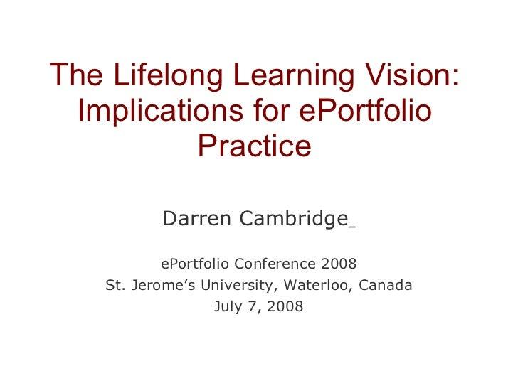 The Lifelong Learning Vision: Implications for ePortfolio Practice Darren Cambridge   ePortfolio Conference 2008 St. Jerom...