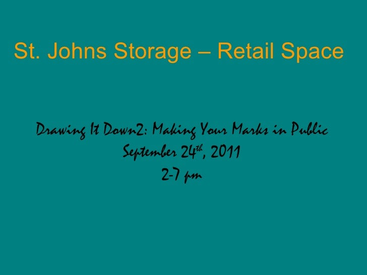 St. Johns Storage – Retail Space Drawing It Down2: Making Your Marks in Public September 24 th , 2011 2-7 pm