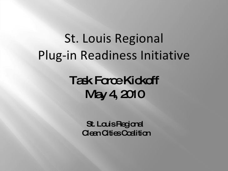Task Force Kickoff May 4, 2010 St. Louis Regional  Clean Cities Coalition St. Louis Regional Plug-in Readiness Initiative