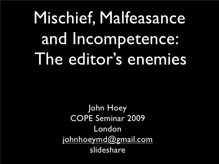 Mischief, Malfeasance  and Incompetence: The editor's enemies           John Hoey      COPE Seminar 2009            London...