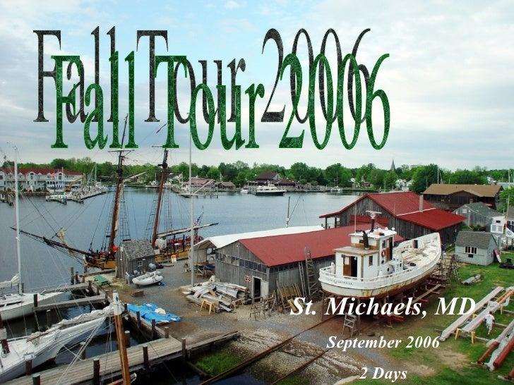 Fall Tour 2006 St. Michaels, MD September 2006 2 Days