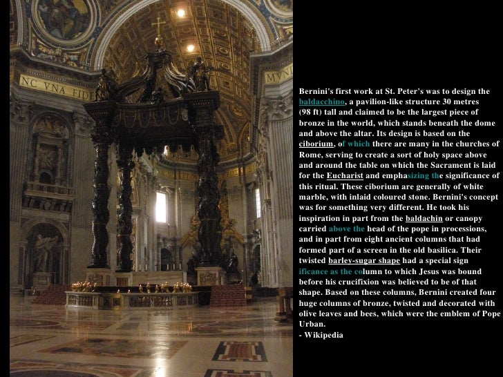 Bernini's first work at St. Peter's was to design the  baldacchino , a pavilion-like structure 30 metres (98 ft) tall and ...