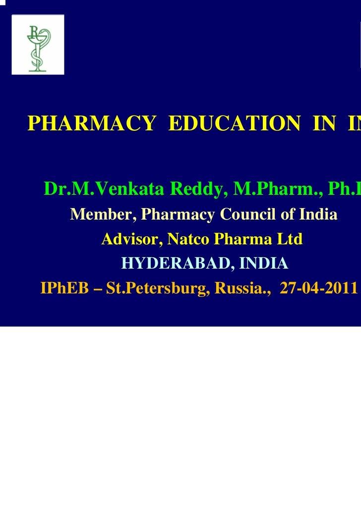 PHARMACY EDUCATION IN INDIA Dr.M.Venkata Reddy, M.Pharm., Ph.D   Member, Pharmacy Council of India       Advisor, Natco Ph...