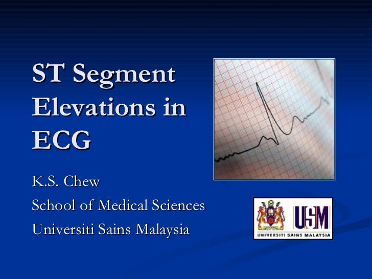 ST Segment Elevations in ECG K.S. Chew School of Medical Sciences Universiti Sains Malaysia