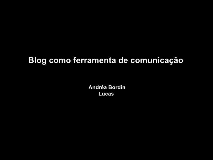 Blog como ferramenta de comunicação  Andréa Bordin Lucas