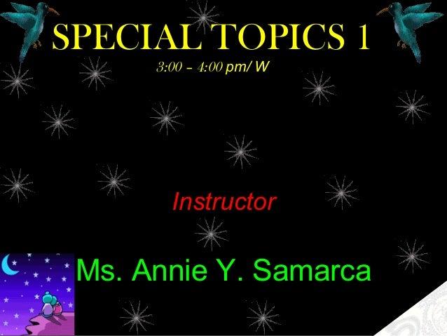 SPECIAL TOPICS 13:00 – 4:00 pm/ WInstructorMs. Annie Y. Samarca