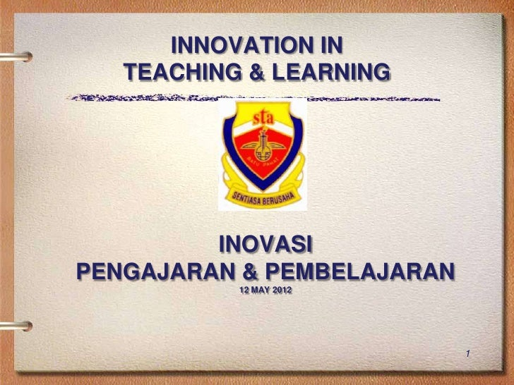 INNOVATION IN   TEACHING & LEARNING         INOVASIPENGAJARAN & PEMBELAJARAN           12 MAY 2012                        ...