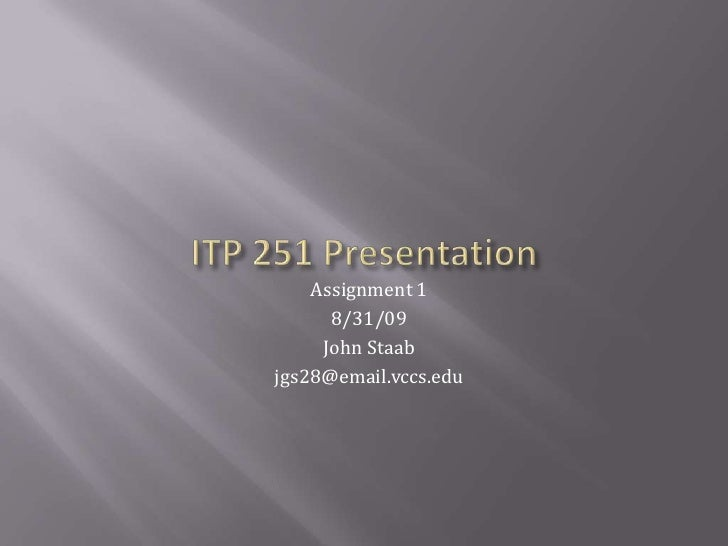 ITP 251 Presentation<br />Assignment 1<br />8/31/09<br />John Staab<br />jgs28@email.vccs.edu<br />