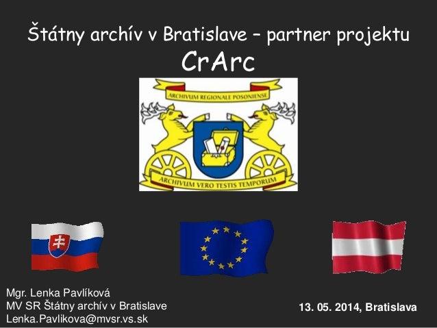Štátny archív v Bratislave – partner projektu CrArc Mgr. Lenka Pavlíková MV SR Štátny archív v Bratislave Lenka.Pavlikova@...