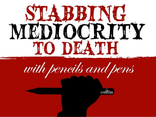 STABBING to death mediocrity with pencils and pens