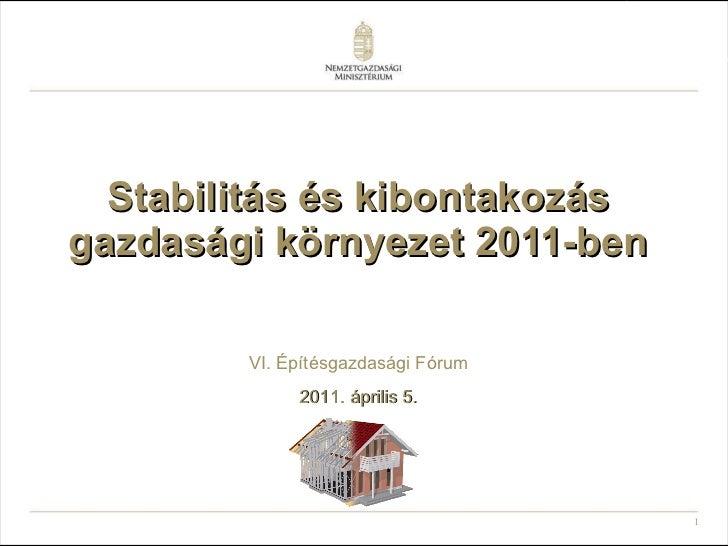 Stabilitás és kibontakozás gazdasági környezet 2011-ben VI. Építésgazdasági Fórum 2011. április 5.