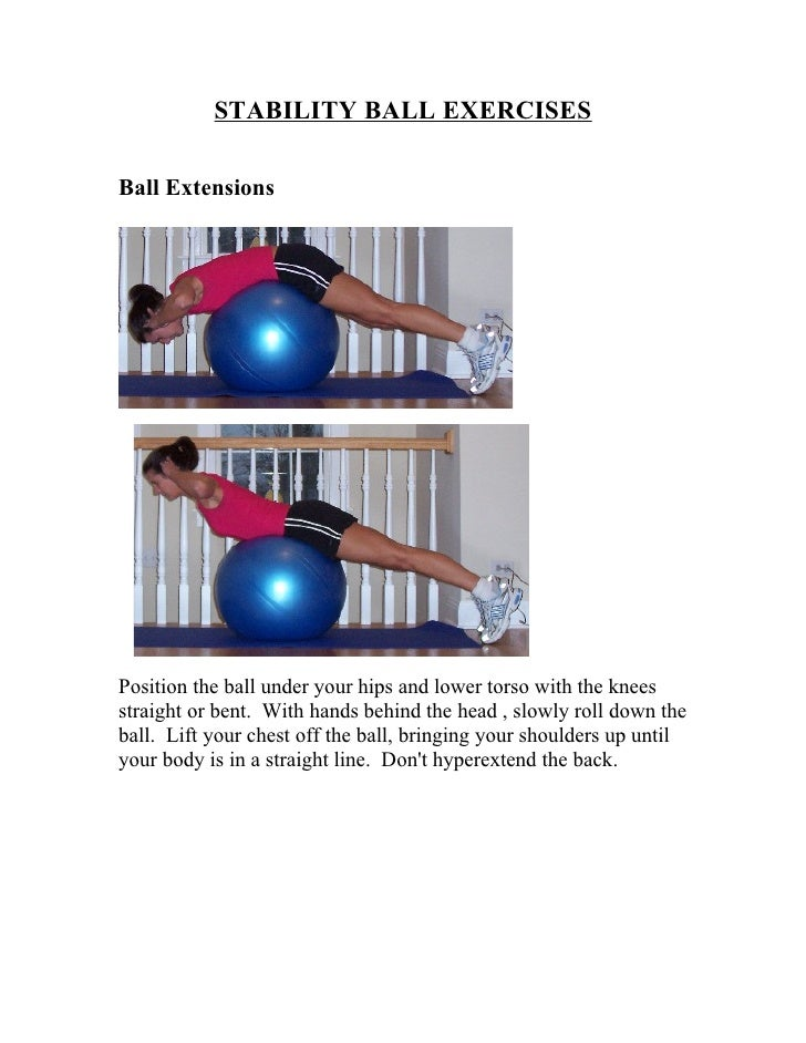 STABILITY BALL EXERCISES  Ball Extensions     Position the ball under your hips and lower torso with the knees straight or...