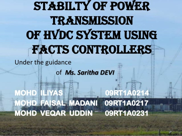 STABILTY OF POWER TRANSMISSION OF HVDC SYSTEM USING FACTS CONTROLLERS Under the guidance of Ms. Saritha DEVI MOHD ILIYAS 0...