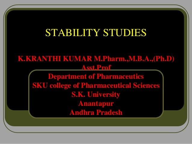 STABILITY STUDIES K.KRANTHI KUMAR M.Pharm.,M.B.A.,(Ph.D) Asst.Prof Department of Pharmaceutics SKU college of Pharmaceutic...