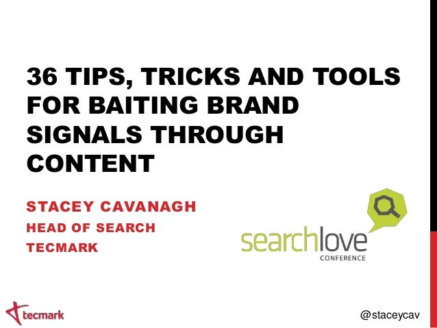 36 TIPS, TRICKS AND TOOLS FOR BAITING BRAND SIGNALS THROUGH CONTENT STACEY CAVANAGH HEAD OF SEARCH TECMARK  @staceycav