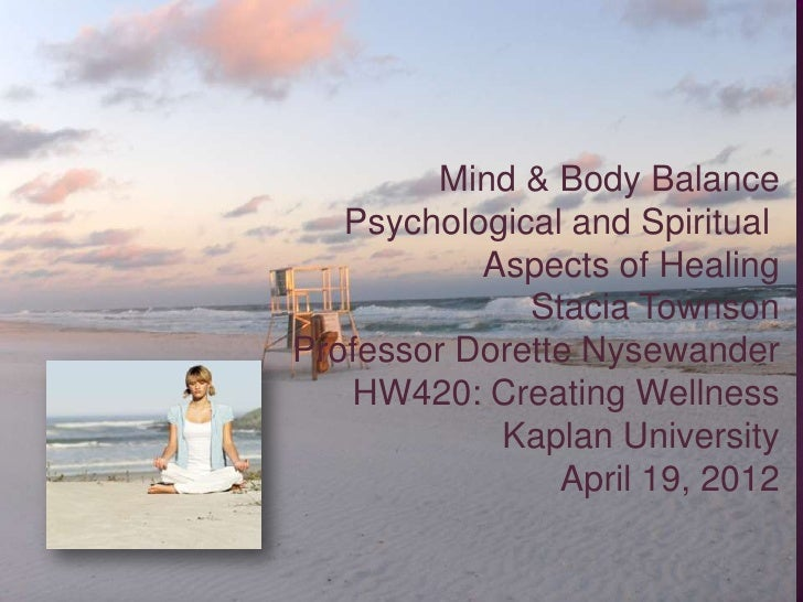 Mind & Body Balance   Psychological and Spiritual           Aspects of Healing              Stacia TownsonProfessor Dorett...