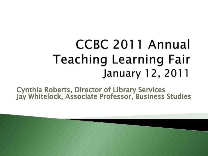 CCBC 2011 Annual  Teaching Learning Fair    January 12, 2011<br />Cynthia Roberts, Director of Library Services Jay Whitel...
