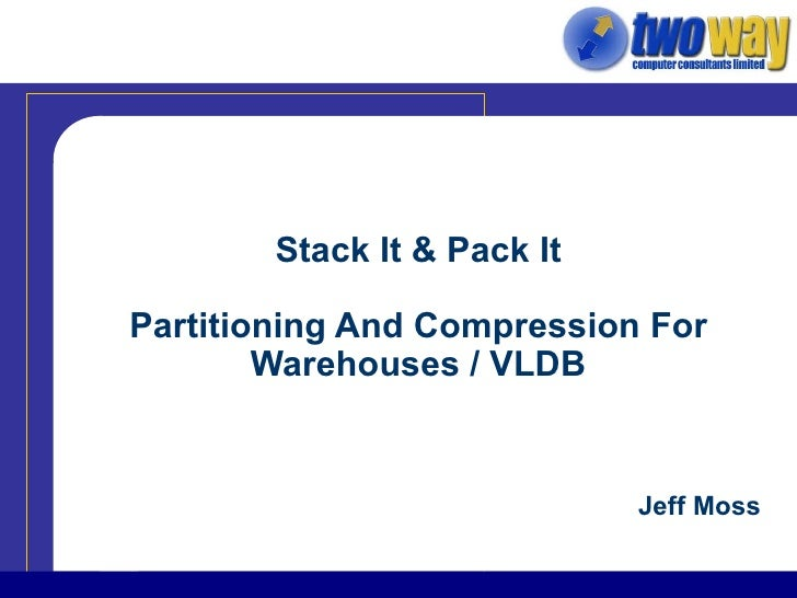 Stack It & Pack It Partitioning And Compression For Warehouses / VLDB Jeff Moss