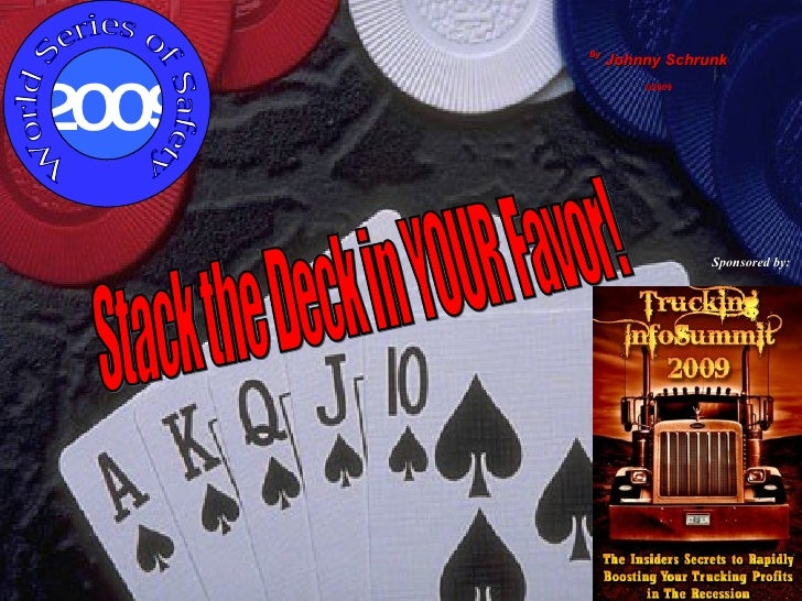 By  Johnny Schrunk ©2009 Stack the Deck in YOUR Favor! Sponsored by: 2009 World Series of Safety