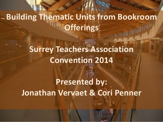 Building Thematic Units from Bookroom Offerings Surrey Teachers Association Convention 2014 Presented by: Jonathan Vervaet...